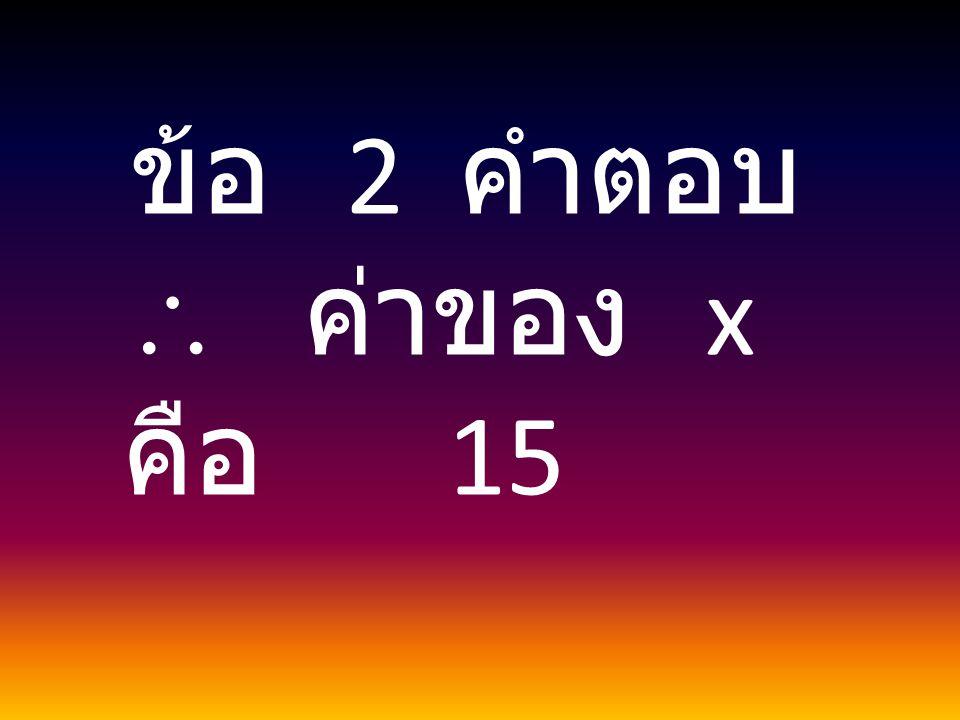 ข้อ 2 คำตอบ  ค่าของ x คือ 15