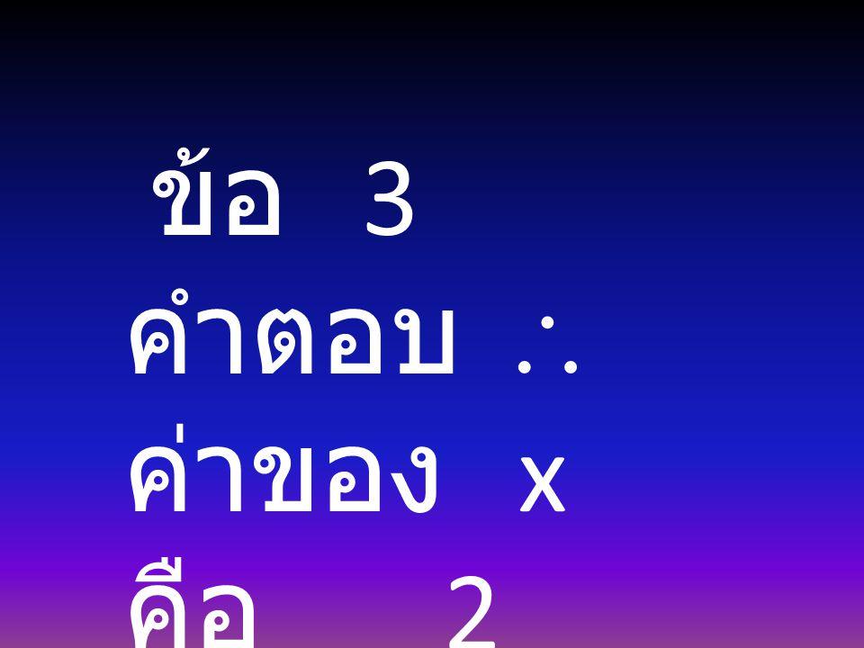 ข้อ 3 คำตอบ  ค่าของ x คือ 2