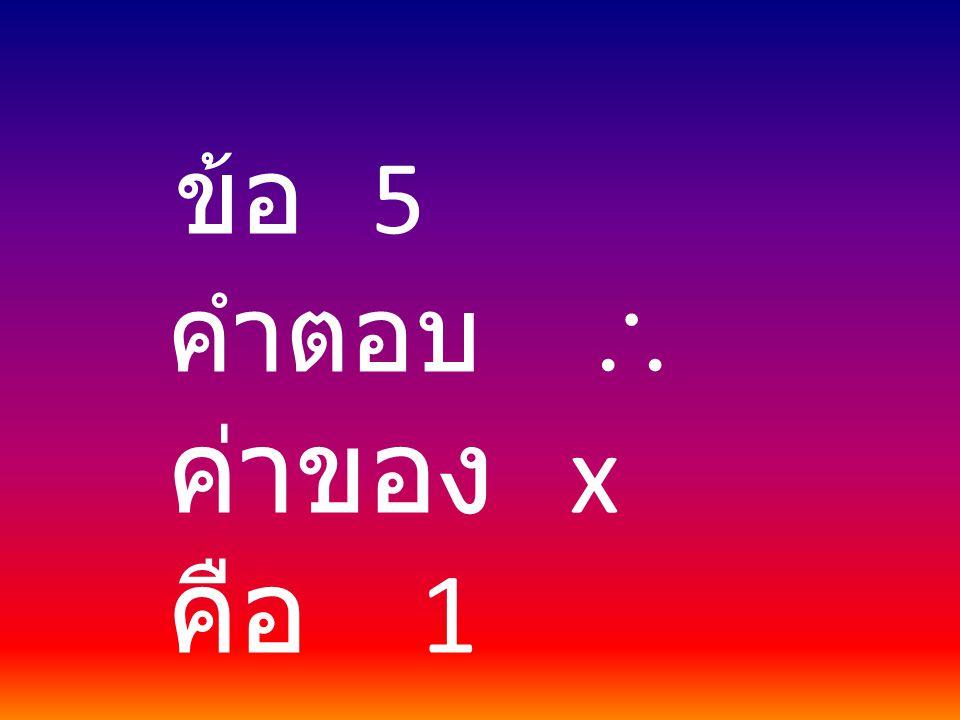ข้อ 5 คำตอบ  ค่าของ x คือ 1