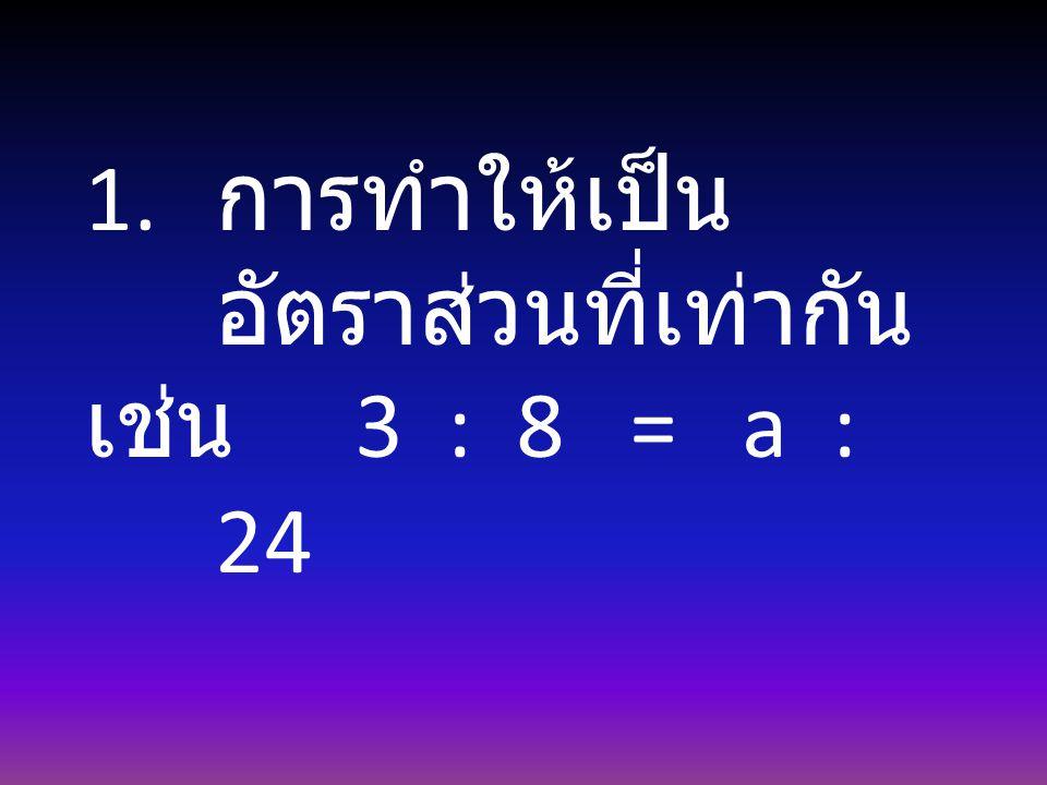 1. การทำให้เป็น อัตราส่วนที่เท่ากัน เช่น 3 : 8 = a : 24