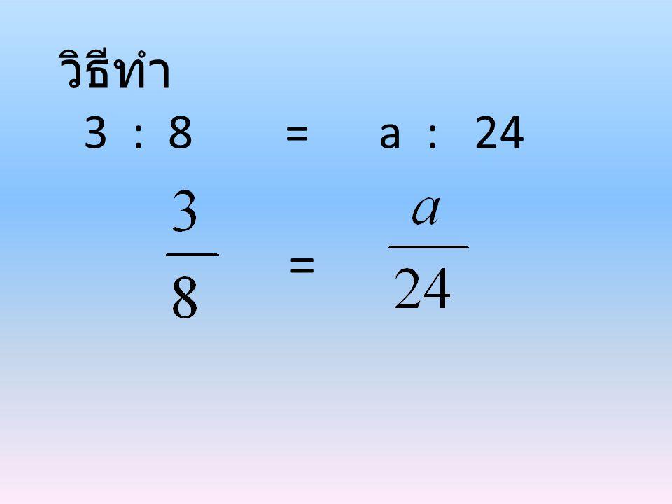 วิธีทำ 3 : 8 = a : 24 =