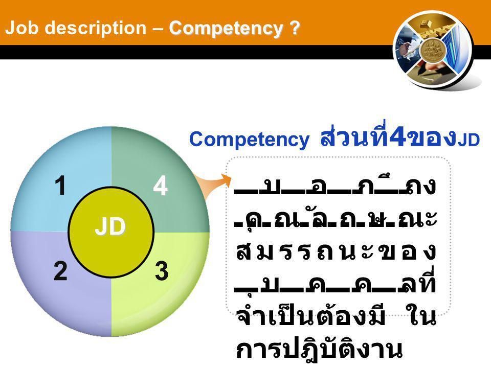 Competency ส่วนที่ 4 ของ JD บอกถึง คุณลักษณะ สมรรถนะของ บุคคลที่ จำเป็นต้องมี ใน การปฎิบัติงาน Competency .