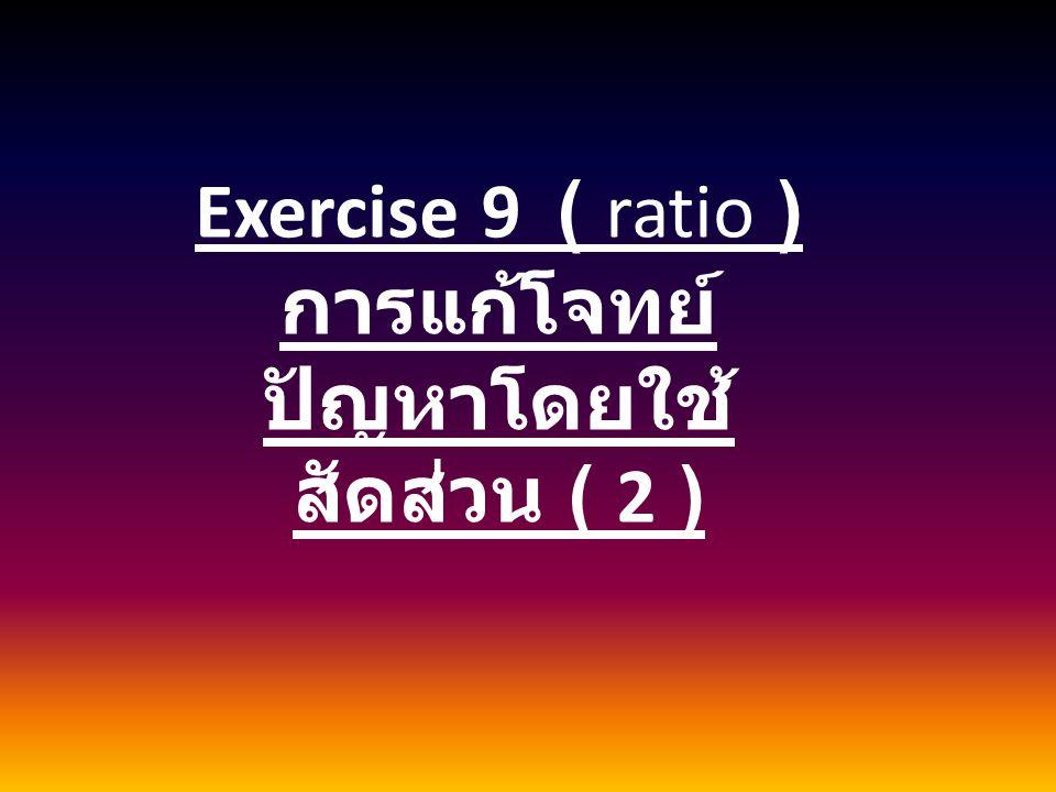 Exercise 9 ( ratio ) การแก้โจทย์ ปัญหาโดยใช้ สัดส่วน ( 2 )