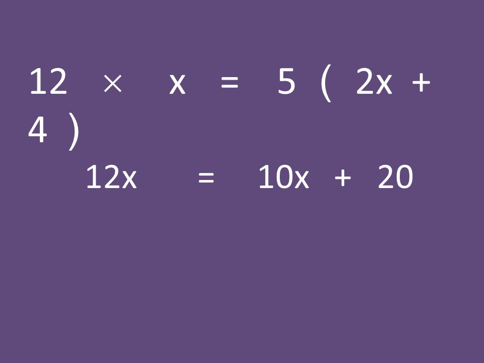 12  x = 5 ( 2x + 4 ) 12x = 10x + 20