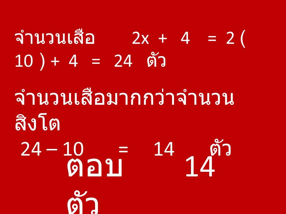จำนวนเสือ 2x + 4 = 2 ( 10 ) + 4 = 24 ตัว จำนวนเสือมากกว่าจำนวน สิงโต 24 – 10 = 14 ตัว ตอบ 14 ตัว