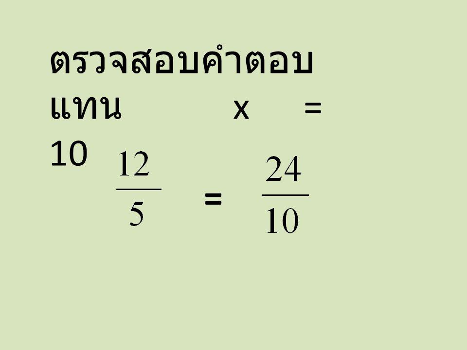 ตรวจสอบคำตอบ แทน x = 10 =