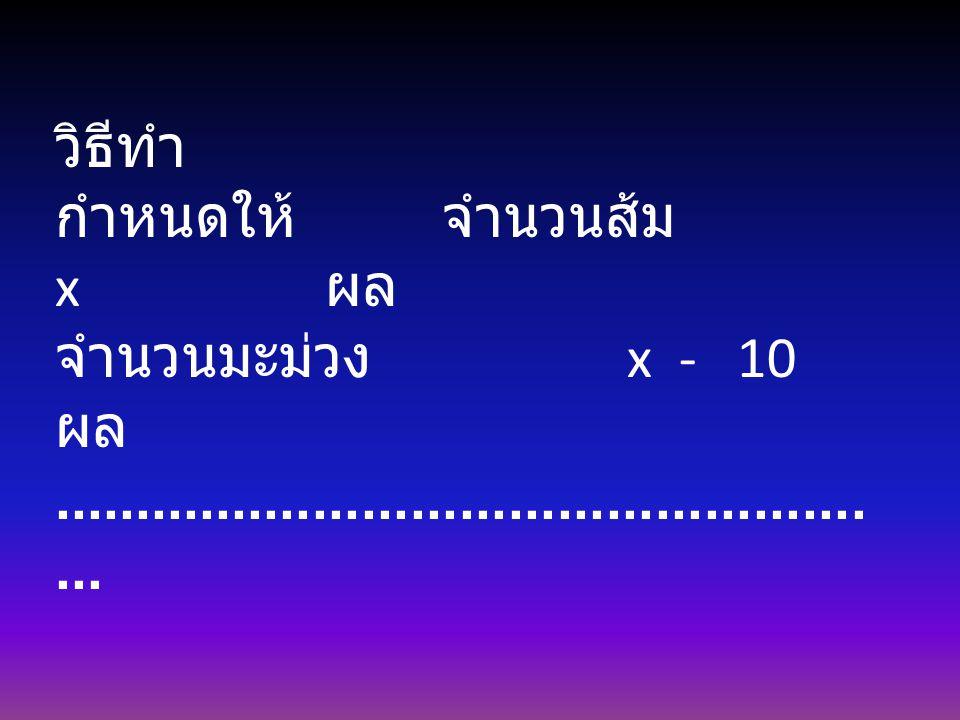 วิธีทำ กำหนดให้ จำนวนส้ม x ผล จำนวนมะม่วง x - 10 ผล.....................................................