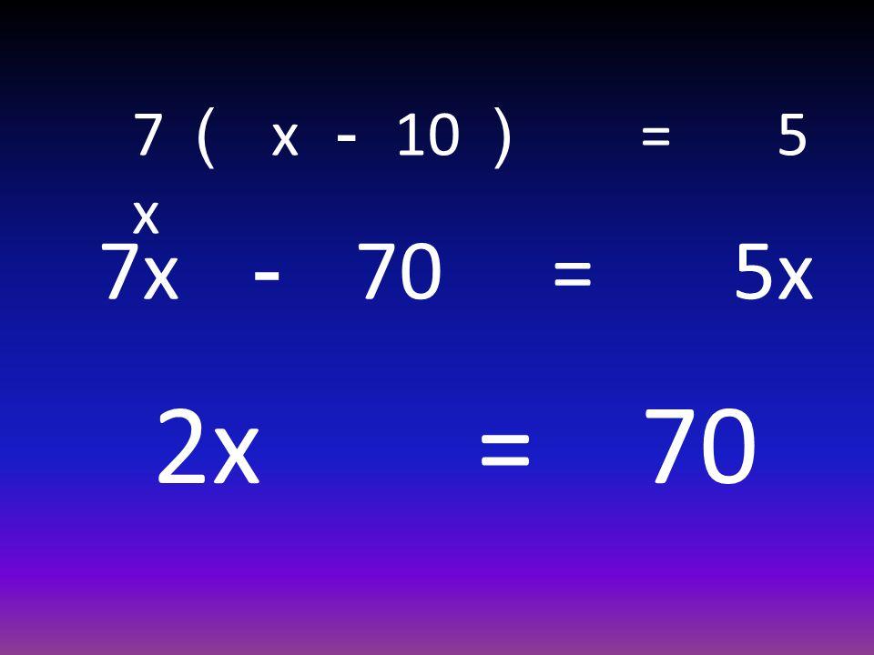 7 ( x - 10 ) = 5 x 7x - 70 = 5x 2x = 70