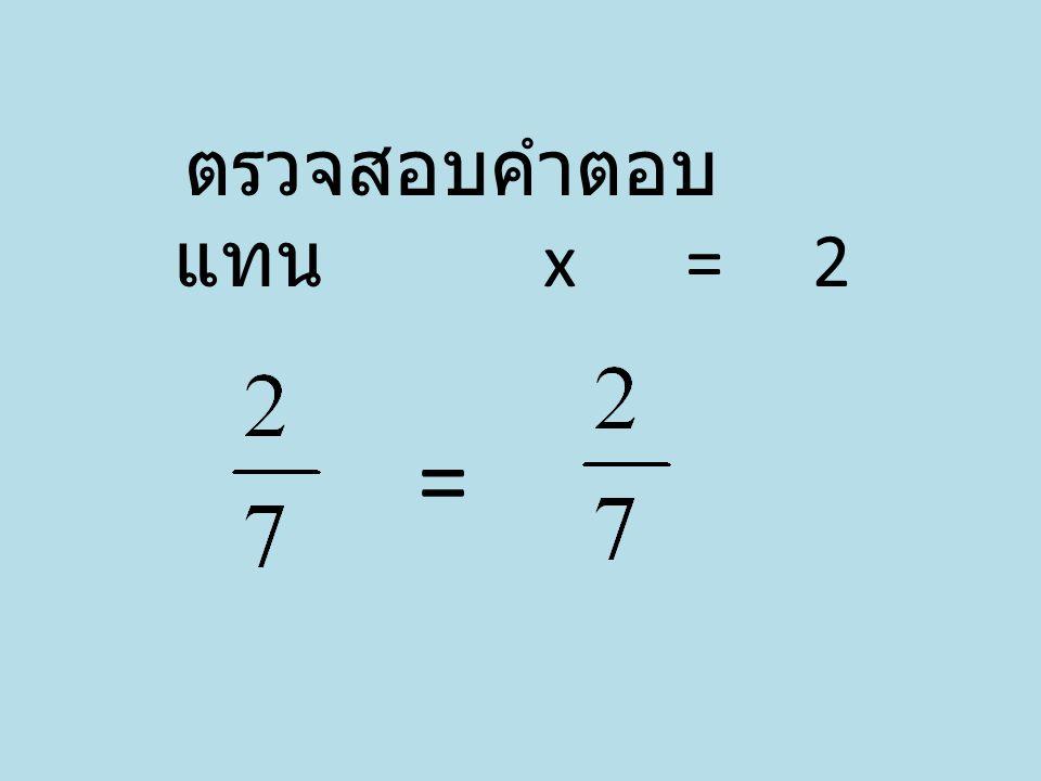 ตรวจสอบคำตอบ แทน x = 2 =
