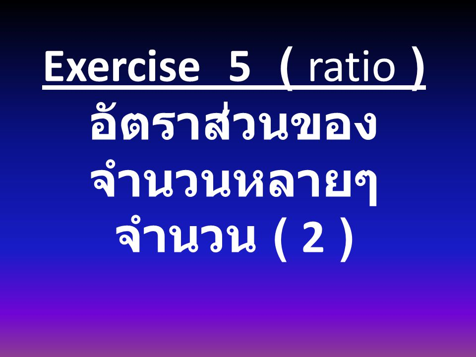 Exercise 5 ( ratio ) อัตราส่วนของ จำนวนหลายๆ จำนวน ( 2 )