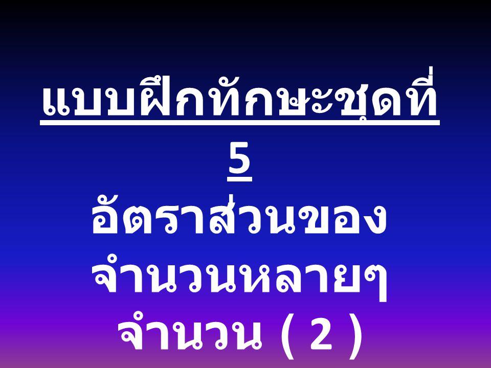 แบบฝึกทักษะชุดที่ 5 อัตราส่วนของ จำนวนหลายๆ จำนวน ( 2 )