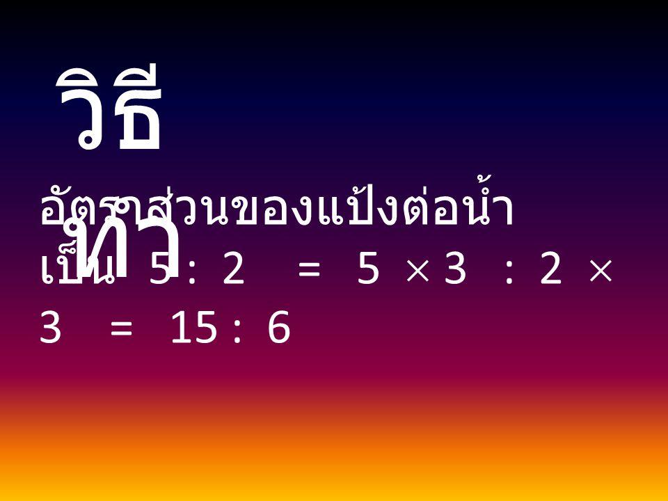 วิธี ทำ อัตราส่วนของแป้งต่อน้ำ เป็น 5 : 2 = 5  3 : 2  3 = 15 : 6
