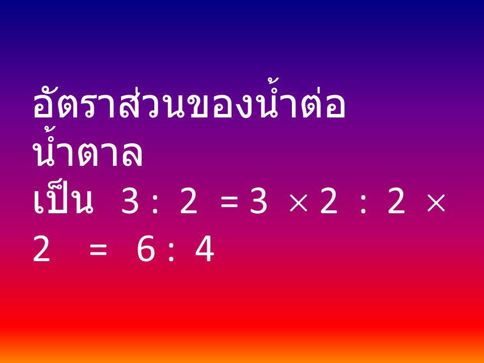 อัตราส่วนของน้ำต่อ น้ำตาล เป็น 3 : 2 = 3  2 : 2  2 = 6 : 4