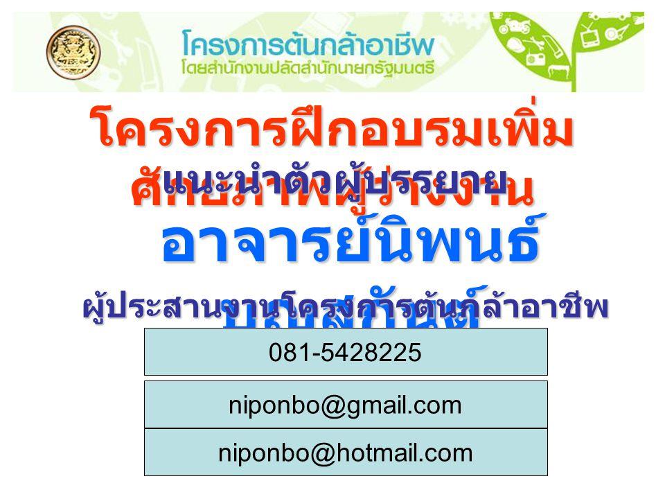 โครงการฝึกอบรมเพิ่ม ศักยภาพผู้ว่างงาน แนะนำตัวผู้บรรยาย อาจารย์นิพนธ์ บุญสกันต์ ผู้ประสานงานโครงการต้นกล้าอาชีพ ภายในสถานศึกษา 081-5428225 niponbo@gmail.com niponbo@hotmail.com