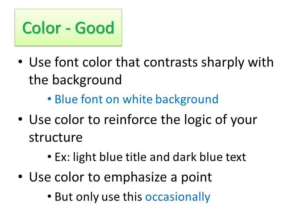 Color - Bad Using a font color that does not contrast with the background color is hard to read Using a different color for each point is unnecessary Same for secondary points Trying to be creative can also be bad