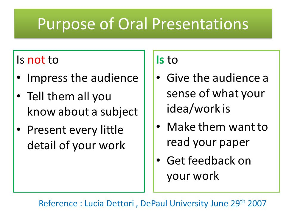Purpose of Oral Presentations Is not to Impress the audience Tell them all you know about a subject Present every little detail of your work Is to Give the audience a sense of what your idea/work is Make them want to read your paper Get feedback on your work Reference : Lucia Dettori, DePaul University June 29 th 2007