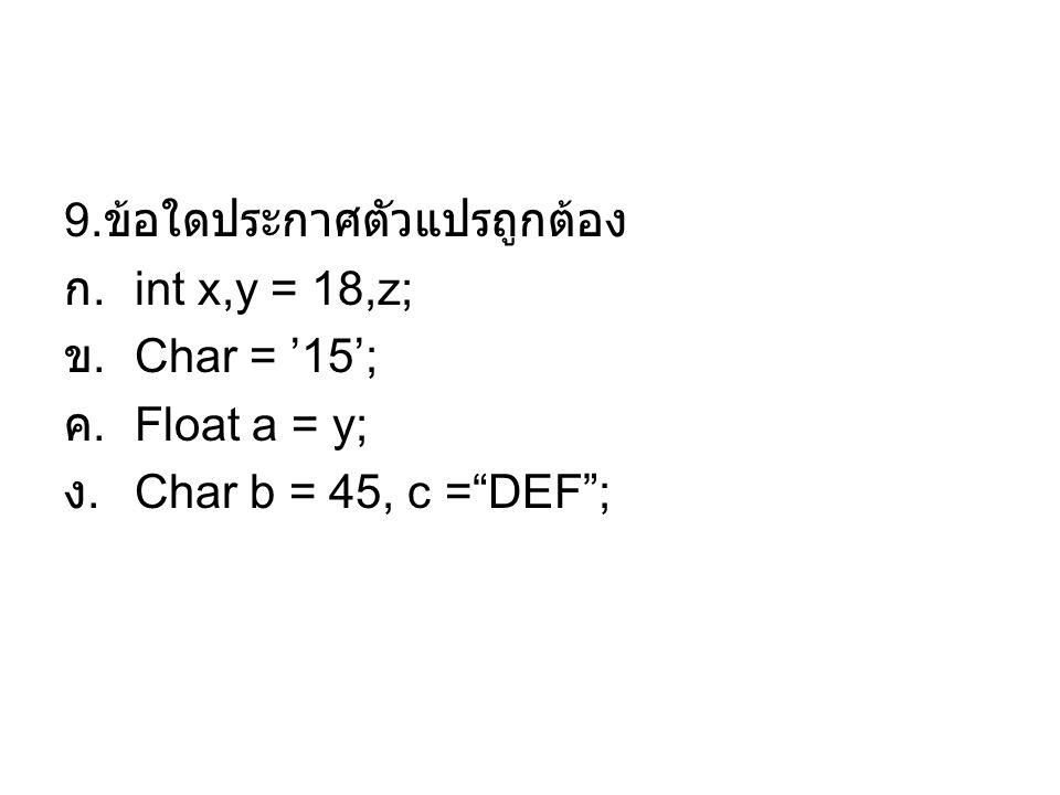 """9. ข้อใดประกาศตัวแปรถูกต้อง ก. int x,y = 18,z; ข. Char = '15'; ค. Float a = y; ง. Char b = 45, c =""""DEF"""";"""