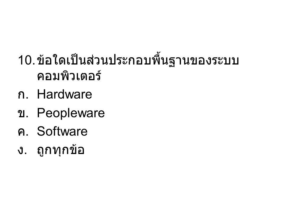 10. ข้อใดเป็นส่วนประกอบพื้นฐานของระบบ คอมพิวเตอร์ ก. Hardware ข. Peopleware ค. Software ง.ถูกทุกข้อ