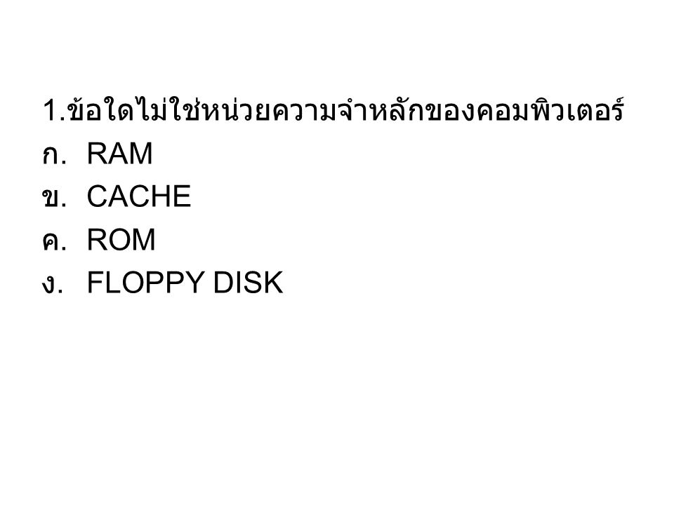 1. ข้อใดไม่ใช่หน่วยความจำหลักของคอมพิวเตอร์ ก. RAM ข. CACHE ค. ROM ง. FLOPPY DISK