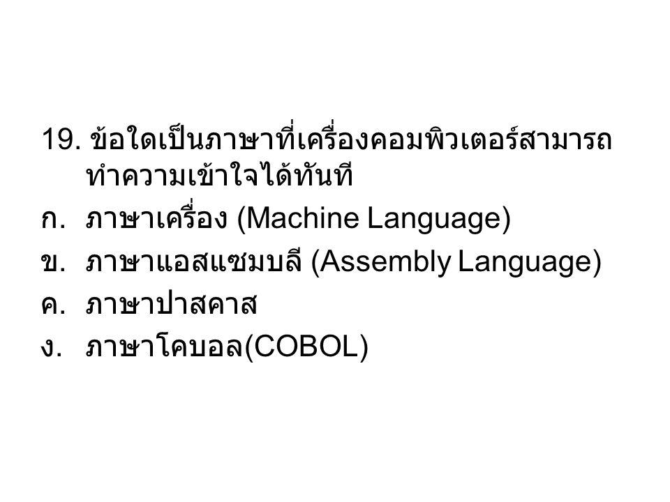 19. ข้อใดเป็นภาษาที่เครื่องคอมพิวเตอร์สามารถ ทำความเข้าใจได้ทันที ก.ภาษาเครื่อง (Machine Language) ข.ภาษาแอสแซมบลี (Assembly Language) ค.ภาษาปาสคาส ง.