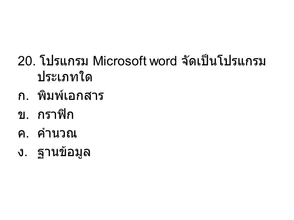 20. โปรแกรม Microsoft word จัดเป็นโปรแกรม ประเภทใด ก.พิมพ์เอกสาร ข.กราฟิก ค.คำนวณ ง.ฐานข้อมูล