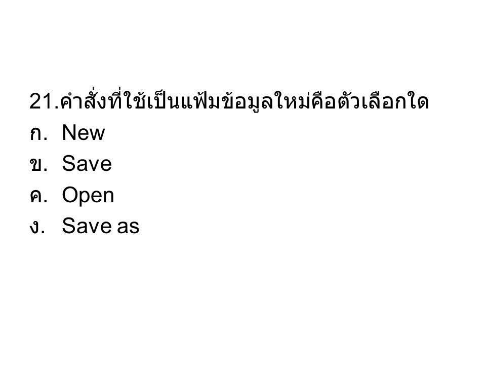 21. คำสั่งที่ใช้เป็นแฟ้มข้อมูลใหม่คือตัวเลือกใด ก. New ข. Save ค. Open ง. Save as