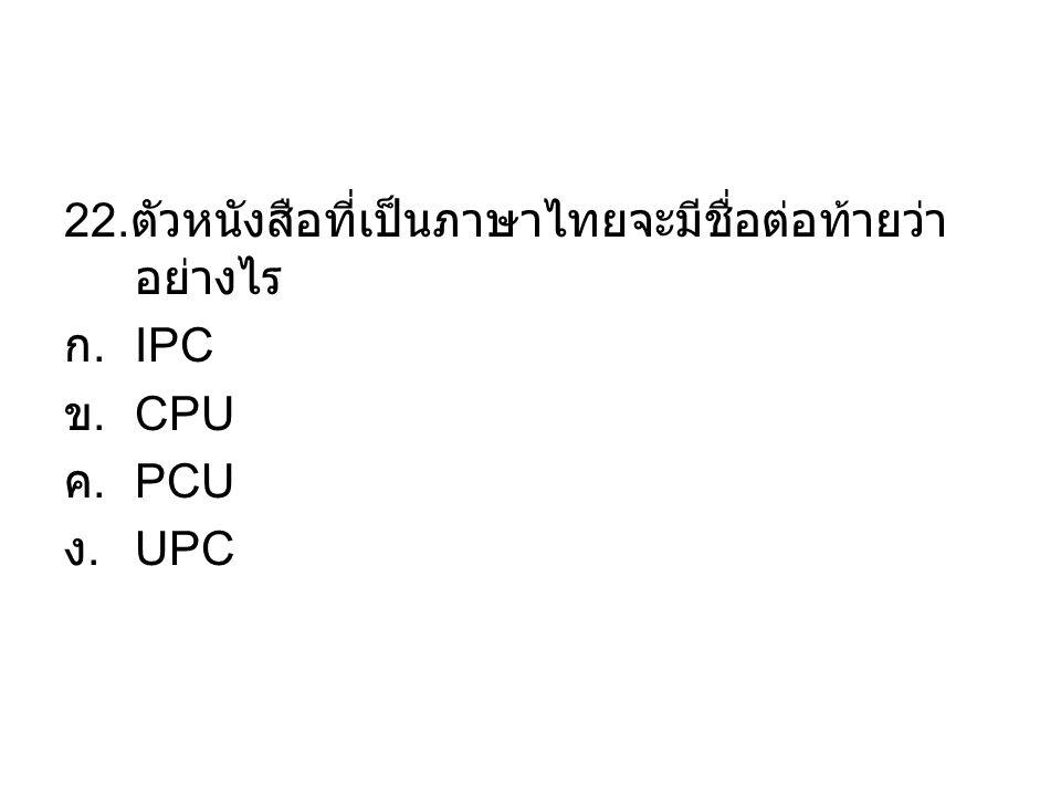 22. ตัวหนังสือที่เป็นภาษาไทยจะมีชื่อต่อท้ายว่า อย่างไร ก. IPC ข. CPU ค. PCU ง. UPC
