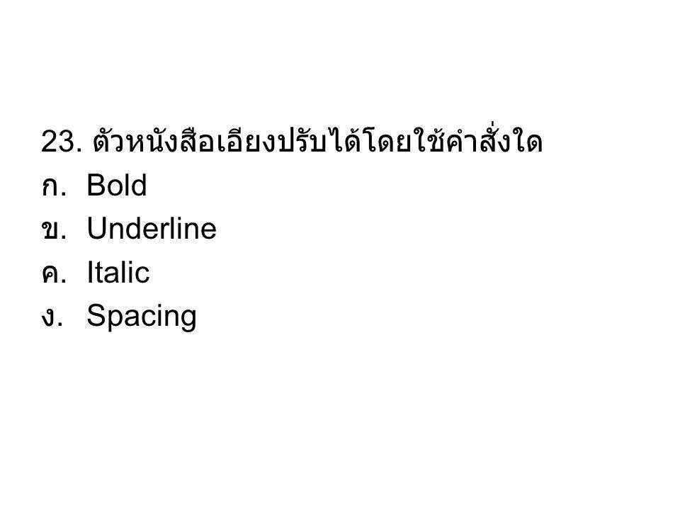 23. ตัวหนังสือเอียงปรับได้โดยใช้คำสั่งใด ก. Bold ข. Underline ค. Italic ง. Spacing