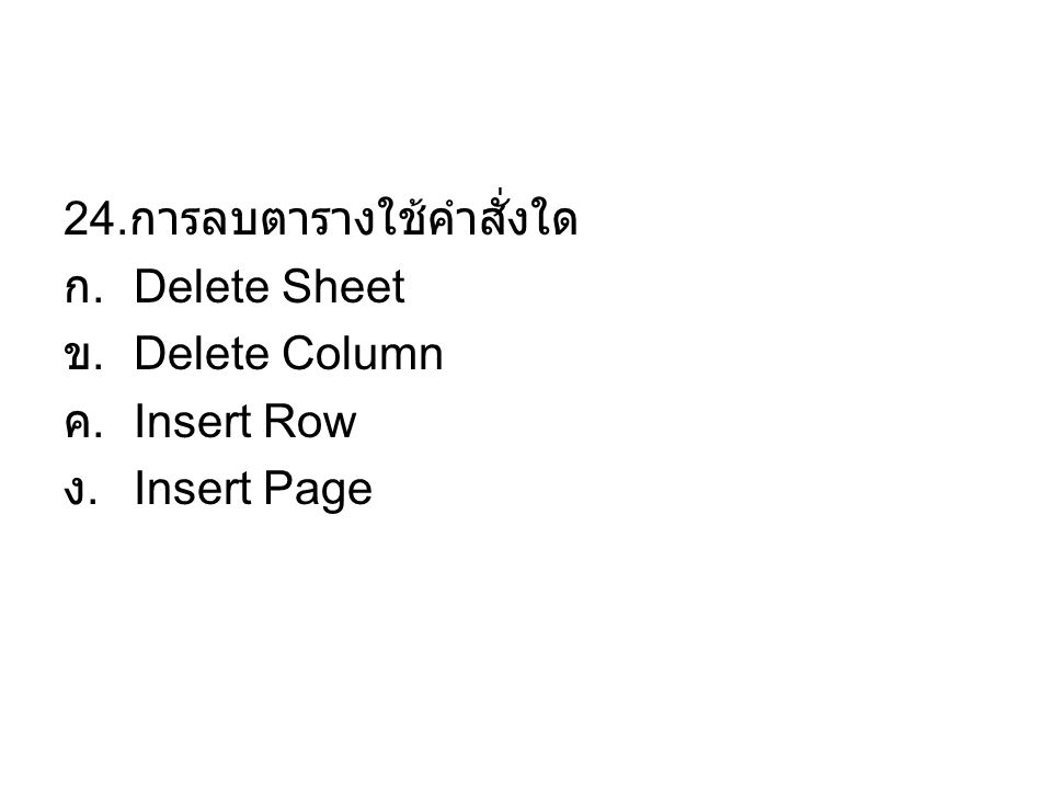 24. การลบตารางใช้คำสั่งใด ก. Delete Sheet ข. Delete Column ค. Insert Row ง. Insert Page