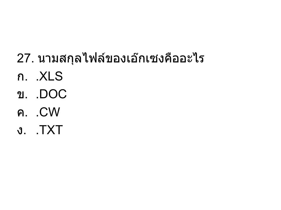 27. นามสกุลไฟล์ของเอ๊กเซงคืออะไร ก..XLS ข..DOC ค..CW ง..TXT