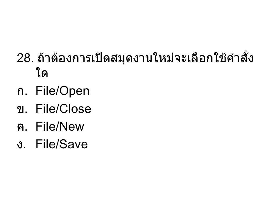 28. ถ้าต้องการเปิดสมุดงานใหม่จะเลือกใช้คำสั่ง ใด ก. File/Open ข. File/Close ค. File/New ง. File/Save