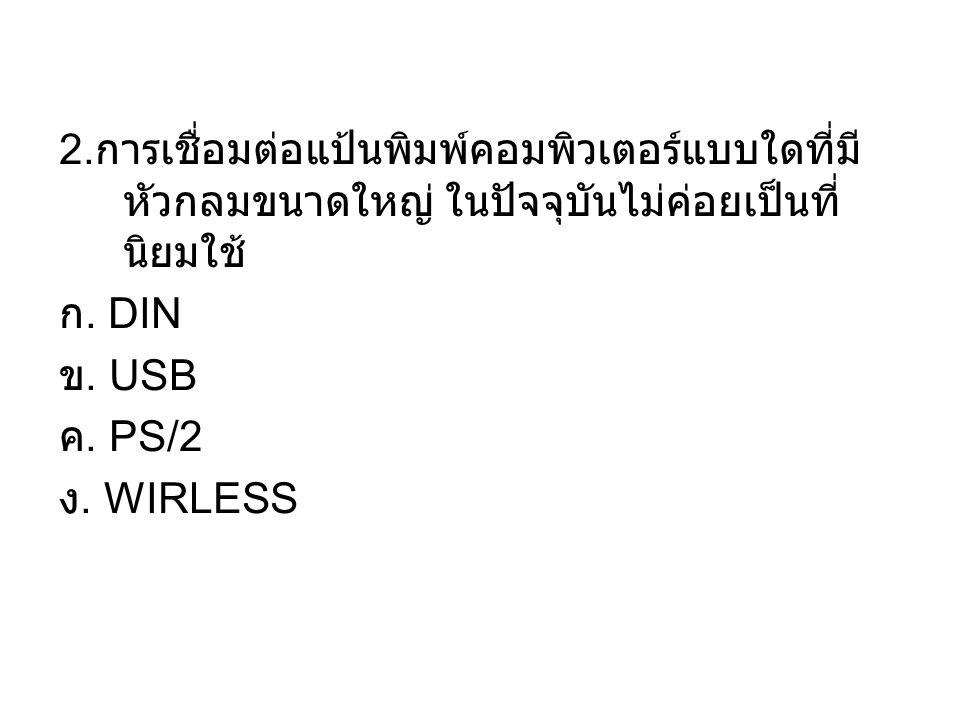 2. การเชื่อมต่อแป้นพิมพ์คอมพิวเตอร์แบบใดที่มี หัวกลมขนาดใหญ่ ในปัจจุบันไม่ค่อยเป็นที่ นิยมใช้ ก. DIN ข. USB ค. PS/2 ง. WIRLESS