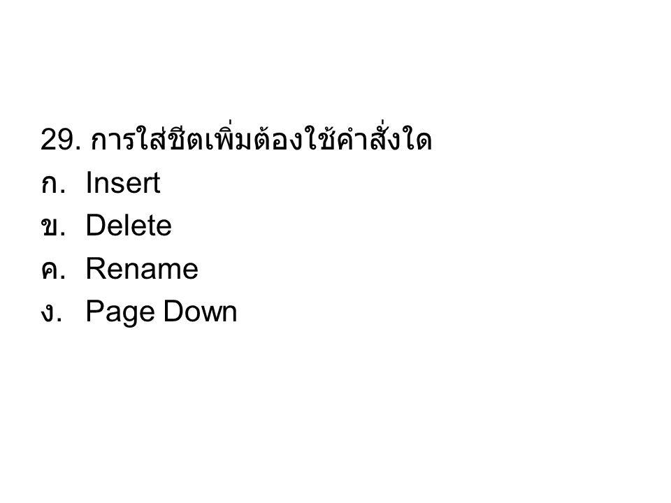 29. การใส่ชีตเพิ่มต้องใช้คำสั่งใด ก. Insert ข. Delete ค. Rename ง. Page Down