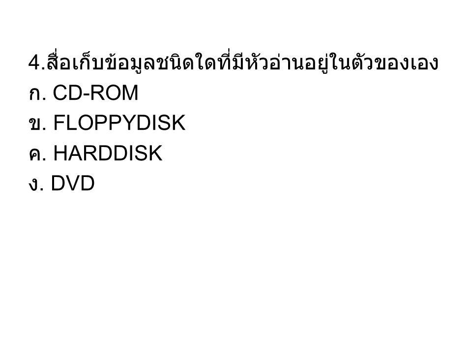 4. สื่อเก็บข้อมูลชนิดใดที่มีหัวอ่านอยู่ในตัวของเอง ก. CD-ROM ข. FLOPPYDISK ค. HARDDISK ง. DVD