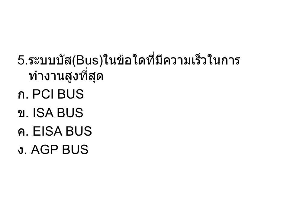 5. ระบบบัส (Bus) ในข้อใดที่มีความเร็วในการ ทำงานสูงที่สุด ก. PCI BUS ข. ISA BUS ค. EISA BUS ง. AGP BUS