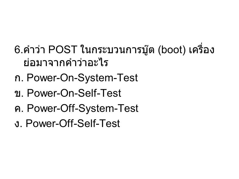 6. คำว่า POST ในกระบวนการบู๊ต (boot) เครื่อง ย่อมาจากคำว่าอะไร ก. Power-On-System-Test ข. Power-On-Self-Test ค. Power-Off-System-Test ง. Power-Off-Sel