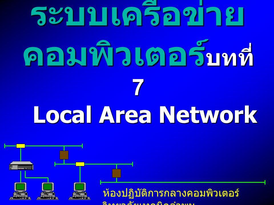 ระบบเครือข่าย คอมพิวเตอร์ บทที่ 7 Local Area Network ห้องปฏิบัติการกลางคอมพิวเตอร์ วิทยาลัยเทคนิคลำพูน