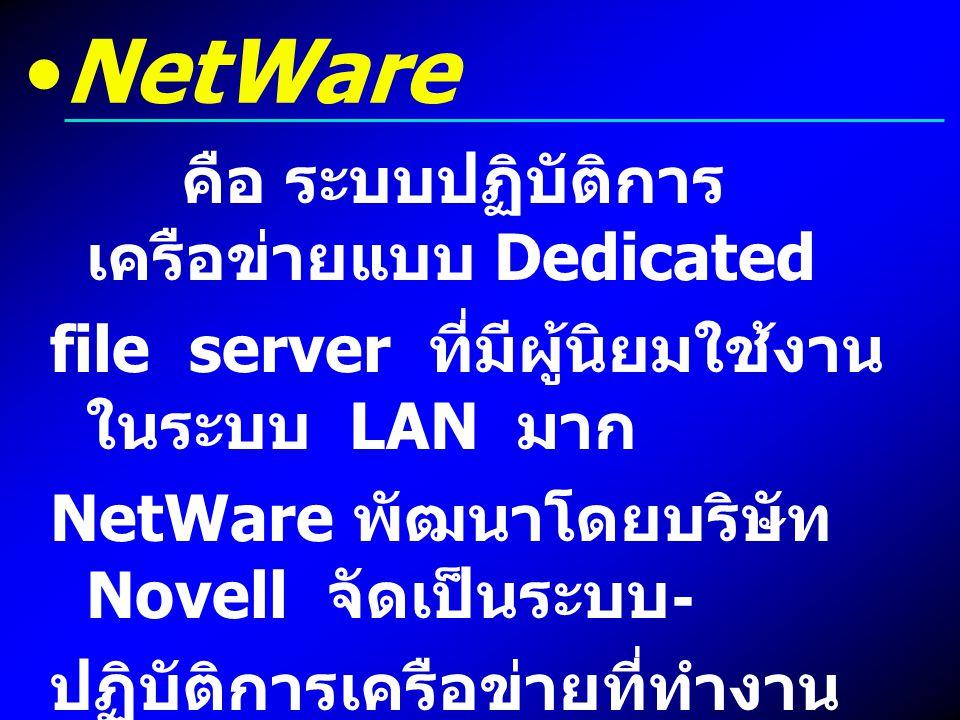 NetWare คือ ระบบปฏิบัติการ เครือข่ายแบบ Dedicated file server ที่มีผู้นิยมใช้งาน ในระบบ LAN มาก NetWare พัฒนาโดยบริษัท Novell จัดเป็นระบบ - ปฏิบัติการ