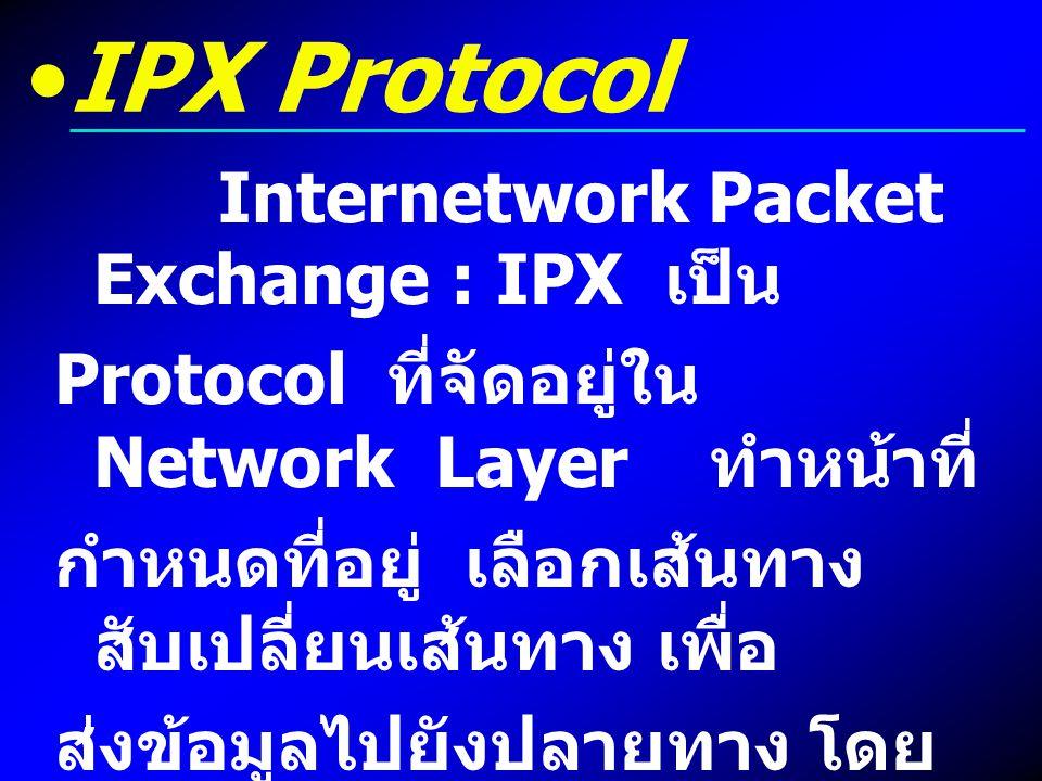 IPX Protocol Internetwork Packet Exchange : IPX เป็น Protocol ที่จัดอยู่ใน Network Layer ทำหน้าที่ กำหนดที่อยู่ เลือกเส้นทาง สับเปลี่ยนเส้นทาง เพื่อ ส