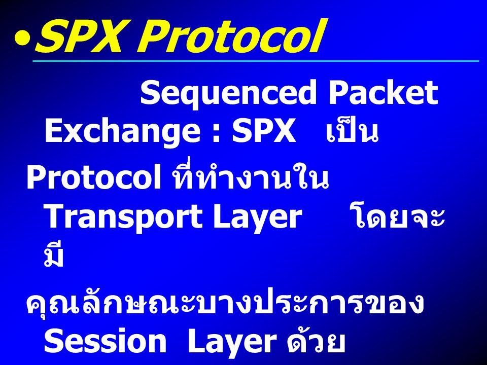 SPX Protocol Sequenced Packet Exchange : SPX เป็น Protocol ที่ทำงานใน Transport Layer โดยจะ มี คุณลักษณะบางประการของ Session Layer ด้วย SPX ใช้เพื่อตร