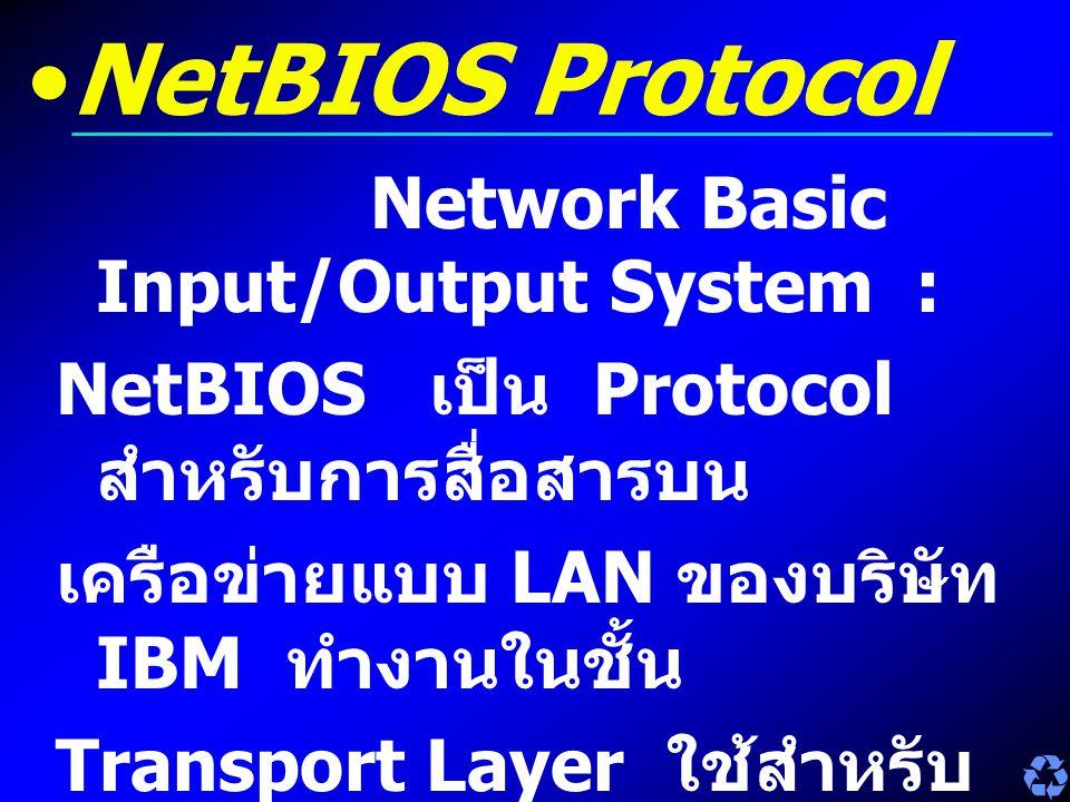 NetBIOS Protocol Network Basic Input/Output System : NetBIOS เป็น Protocol สำหรับการสื่อสารบน เครือข่ายแบบ LAN ของบริษัท IBM ทำงานในชั้น Transport Lay