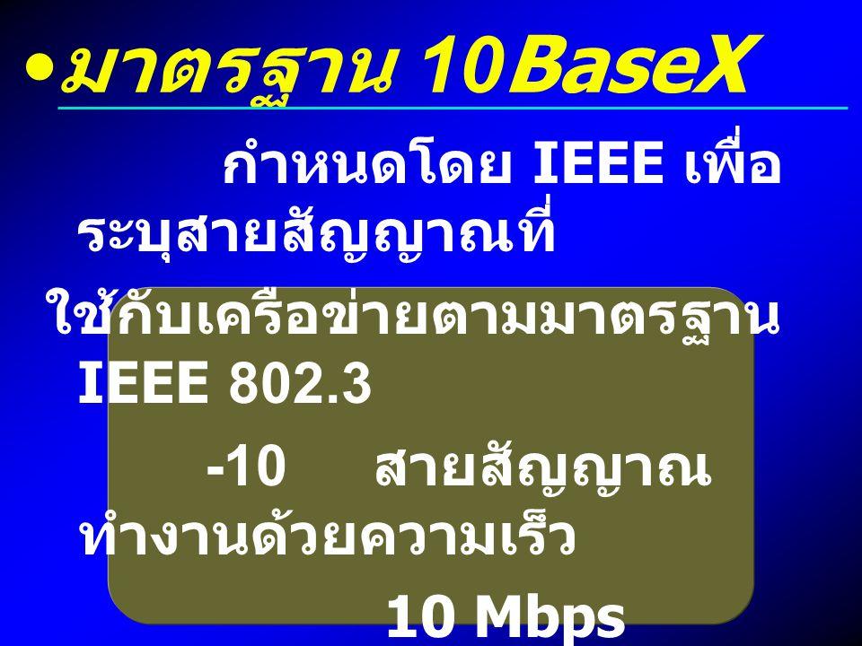 มาตรฐาน 10BaseX กำหนดโดย IEEE เพื่อ ระบุสายสัญญาณที่ ใช้กับเครือข่ายตามมาตรฐาน IEEE 802.3 -10 สายสัญญาณ ทำงานด้วยความเร็ว 10 Mbps -Base ใช้กับเครือข่า