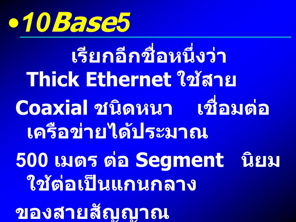 10Base5 เรียกอีกชื่อหนึ่งว่า Thick Ethernet ใช้สาย Coaxial ชนิดหนา เชื่อมต่อ เครือข่ายได้ประมาณ 500 เมตร ต่อ Segment นิยม ใช้ต่อเป็นแกนกลาง ของสายสัญญ