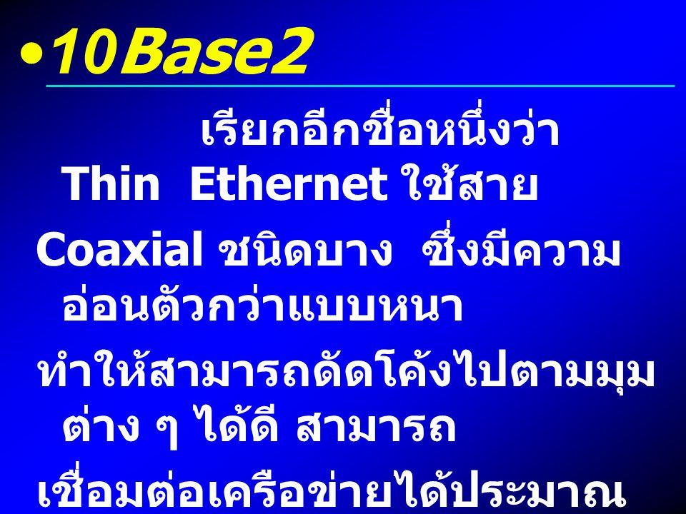 10Base2 เรียกอีกชื่อหนึ่งว่า Thin Ethernet ใช้สาย Coaxial ชนิดบาง ซึ่งมีความ อ่อนตัวกว่าแบบหนา ทำให้สามารถดัดโค้งไปตามมุม ต่าง ๆ ได้ดี สามารถ เชื่อมต่
