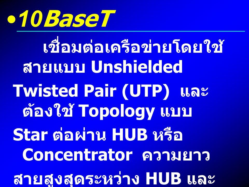 10BaseT เชื่อมต่อเครือข่ายโดยใช้ สายแบบ Unshielded Twisted Pair (UTP) และ ต้องใช้ Topology แบบ Star ต่อผ่าน HUB หรือ Concentrator ความยาว สายสูงสุดระห