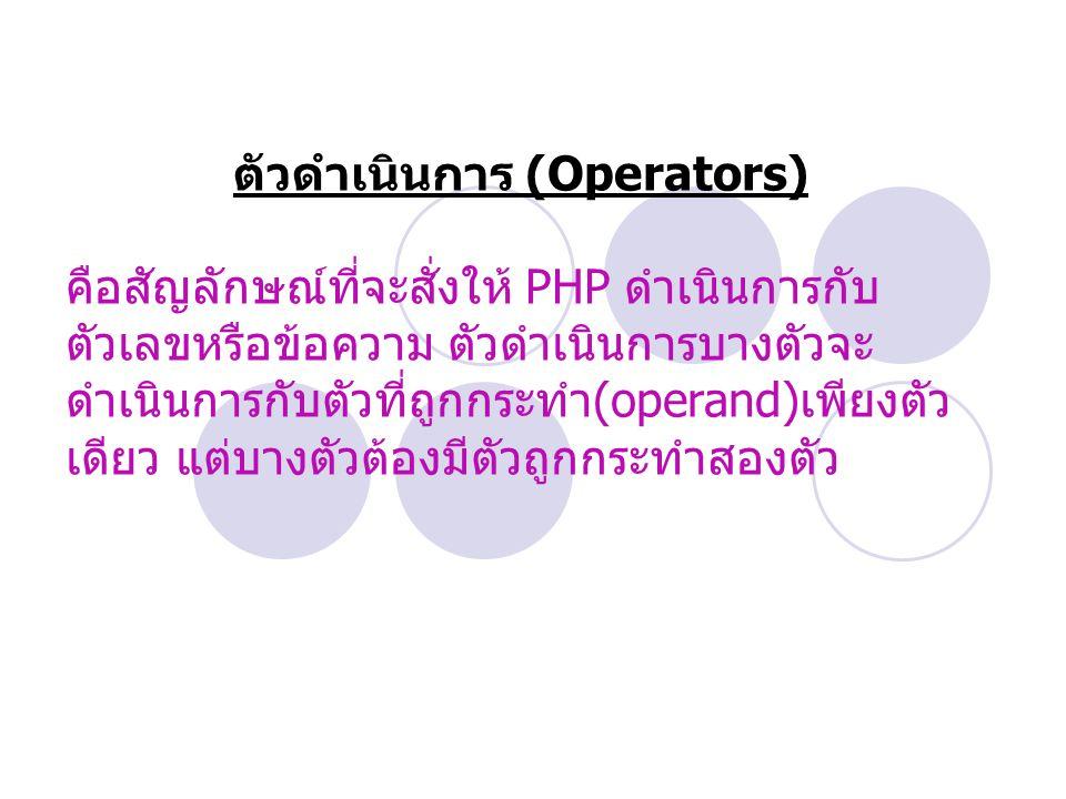 ตัวดำเนินการ (Operators) คือสัญลักษณ์ที่จะสั่งให้ PHP ดำเนินการกับ ตัวเลขหรือข้อความ ตัวดำเนินการบางตัวจะ ดำเนินการกับตัวที่ถูกกระทำ (operand) เพียงตัว เดียว แต่บางตัวต้องมีตัวถูกกระทำสองตัว
