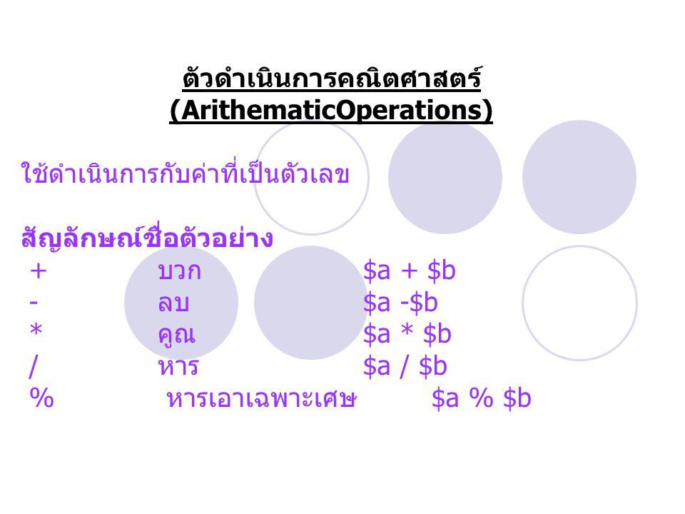 ตัวดำเนินการคณิตศาสตร์ (ArithematicOperations) ใช้ดำเนินการกับค่าที่เป็นตัวเลข สัญลักษณ์ชื่อตัวอย่าง + บวก $a + $b - ลบ $a -$b * คูณ $a * $b / หาร $a / $b % หารเอาเฉพาะเศษ $a % $b