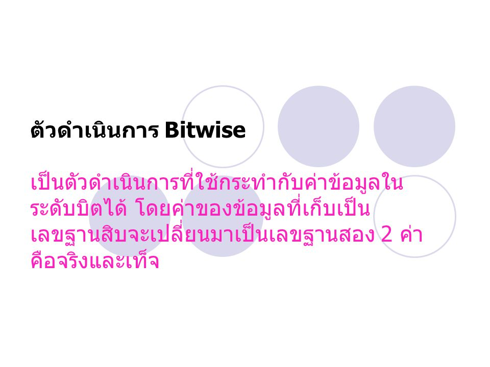 ตัวดำเนินการ Bitwise เป็นตัวดำเนินการที่ใช้กระทำกับค่าข้อมูลใน ระดับบิตได้ โดยค่าของข้อมูลที่เก็บเป็น เลขฐานสิบจะเปลี่ยนมาเป็นเลขฐานสอง 2 ค่า คือจริงแ