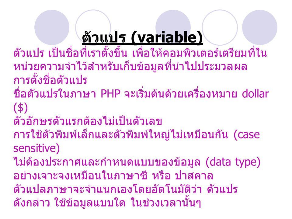 ตัวแปร (variable) ตัวแปร เป็นชื่อที่เราตั้งขึ้น เพื่อให้คอมพิวเตอร์เตรียมที่ใน หน่วยความจำไว้สำหรับเก็บข้อมูลที่นำไปประมวลผล การตั้งชื่อตัวแปร ชื่อตัวแปรในภาษา PHP จะเริ่มต้นด้วยเครื่องหมาย dollar ($) ตัวอักษรตัวแรกต้องไม่เป็นตัวเลข การใช้ตัวพิมพ์เล็กและตัวพิมพ์ใหญ่ไม่เหมือนกัน (case sensitive) ไม่ต้องประกาศและกำหนดแบบของข้อมูล (data type) อย่างเจาะจงเหมือนในภาษาซี หรือ ปาสคาล ตัวแปลภาษาจะจำแนกเองโดยอัตโนมัติว่า ตัวแปร ดังกล่าว ใช้ข้อมูลแบบใด ในช่วงเวลานั้นๆ