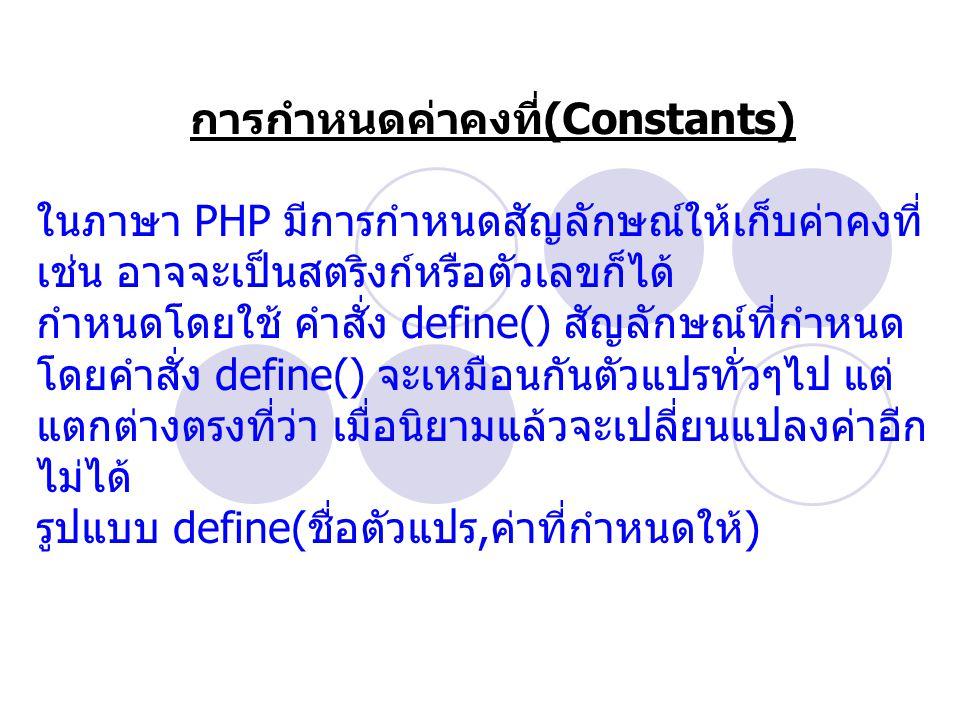 การกำหนดค่าคงที่ (Constants) ในภาษา PHP มีการกำหนดสัญลักษณ์ให้เก็บค่าคงที่ เช่น อาจจะเป็นสตริงก์หรือตัวเลขก็ได้ กำหนดโดยใช้ คำสั่ง define() สัญลักษณ์ที่กำหนด โดยคำสั่ง define() จะเหมือนกันตัวแปรทั่วๆไป แต่ แตกต่างตรงที่ว่า เมื่อนิยามแล้วจะเปลี่ยนแปลงค่าอีก ไม่ได้ รูปแบบ define( ชื่อตัวแปร, ค่าที่กำหนดให้ )